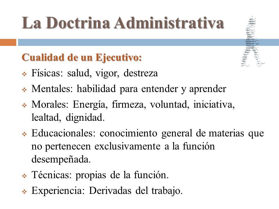 La Doctrina Administrativa Cualidad de un Ejecutivo: Físicas: salud, vigor, destreza Mentales: habilidad para entender y aprender Morales: Energía, fi