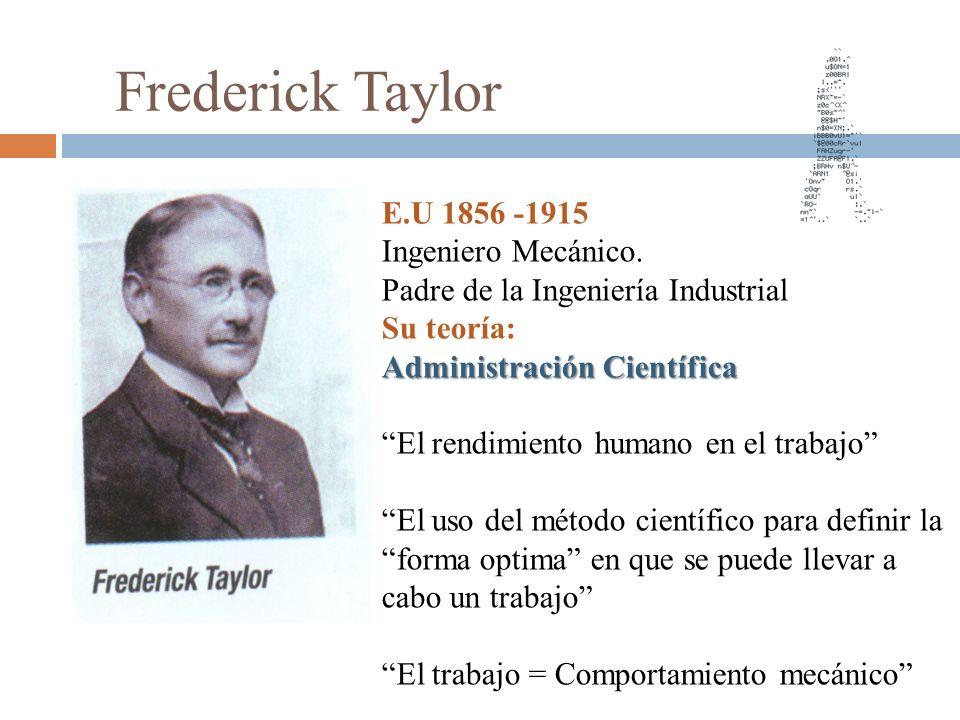 Frederick Taylor E.U 1856 -1915 Ingeniero Mecánico. Padre de la Ingeniería Industrial Su teoría: Administración Científica El rendimiento humano en el