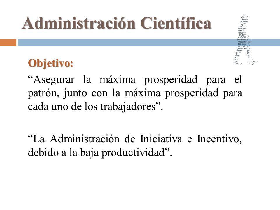 Administración Científica Objetivo: Asegurar la máxima prosperidad para el patrón, junto con la máxima prosperidad para cada uno de los trabajadores.