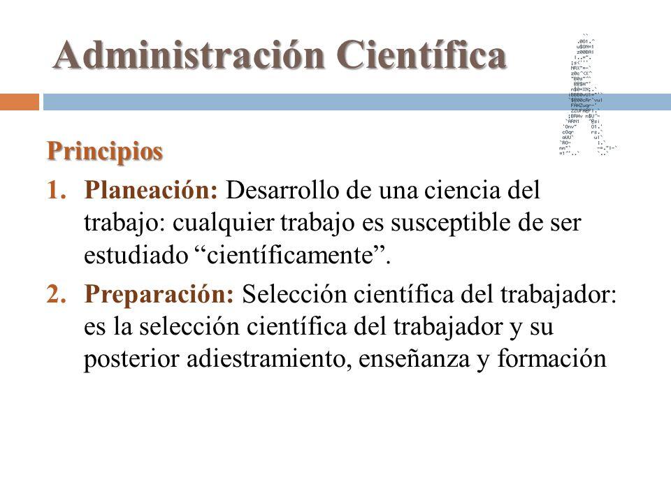 Administración Científica Principios 1.Planeación: Desarrollo de una ciencia del trabajo: cualquier trabajo es susceptible de ser estudiado científica