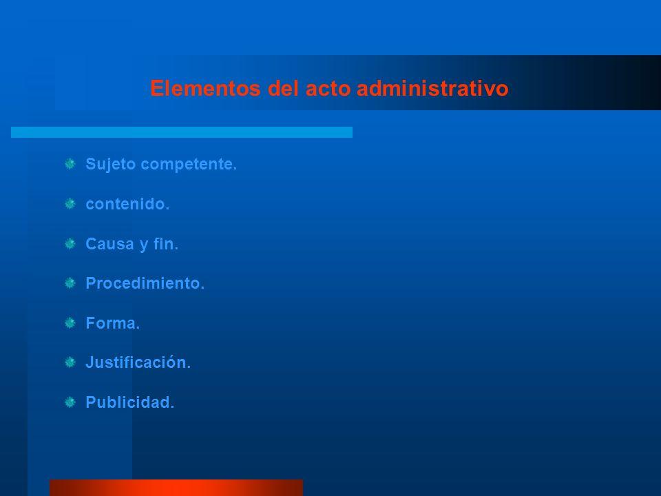 Elementos del acto administrativo Sujeto competente. contenido. Causa y fin. Procedimiento. Forma. Justificación. Publicidad.