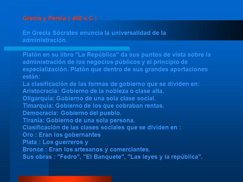 Grecia y Persia ( 400 a.C.) En Grecia Sócrates enuncia la universalidad de la administración. Platón en su libro