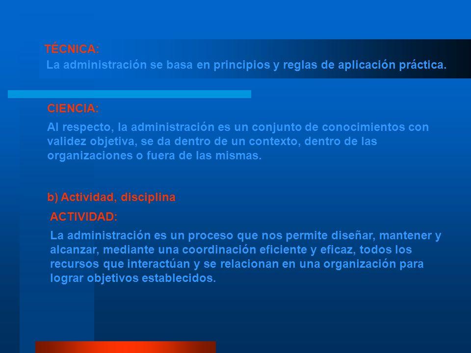 TÉCNICA: La administración se basa en principios y reglas de aplicación práctica. CIENCIA: Al respecto, la administración es un conjunto de conocimien