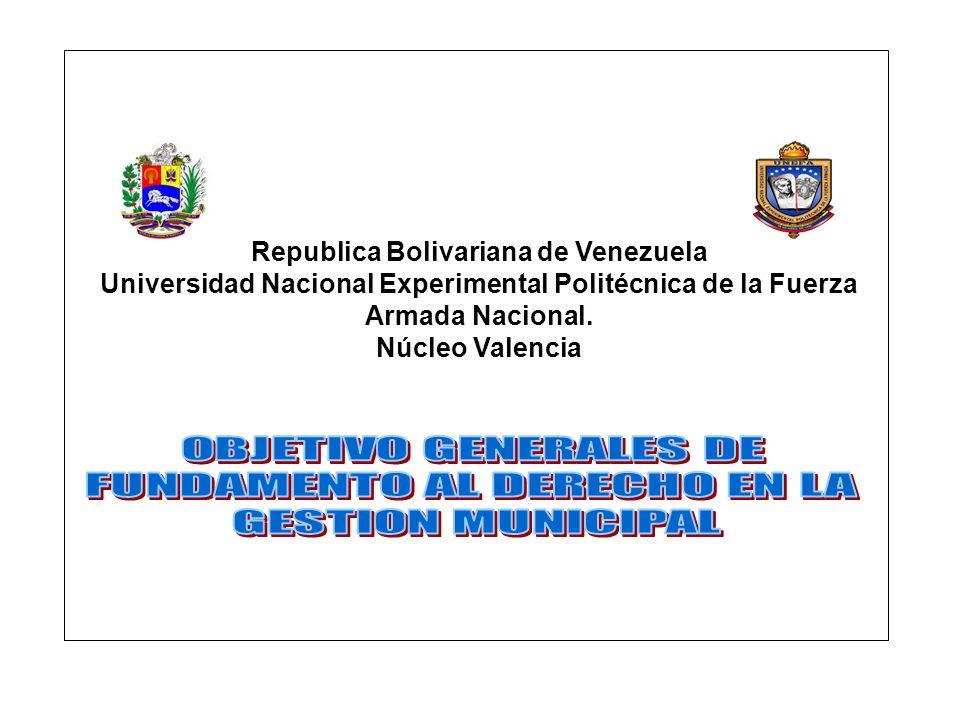 UNIVERSIDAD NACIONAL EXPERIMENTAL POLITÉCNICA DE LA FUERZA ARMADA NACIONAL ESPECIALIDAD TÉRMINO ACADÉMICO LICENCIATURA EN ADMINISTRACIÓN Y GESTIÓN MUNICIPAL 9º ASIGNATURA: FUNDAMENTOS DE DERECHO EN LA GESTIÓN MUNICIPAL CÓDIGO:CJU-35162 HORAS POR SEMANA 42 HORAS/TÉRMINO PRELACIÓN CJU-35142 TEORÍA PRÁCTICA LABORATORIO UNIDADES/CRÉDITO 2 1 /0 2 CONTENIDO 1.