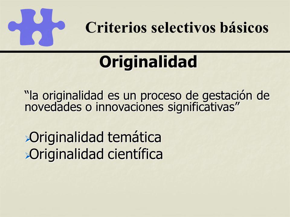 Criterios selectivos básicos Originalidad la originalidad es un proceso de gestación de novedades o innovaciones significativas Originalidad temática