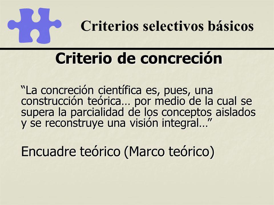 Criterios selectivos básicos Criterio de concreción La concreción científica es, pues, una construcción teórica… por medio de la cual se supera la par