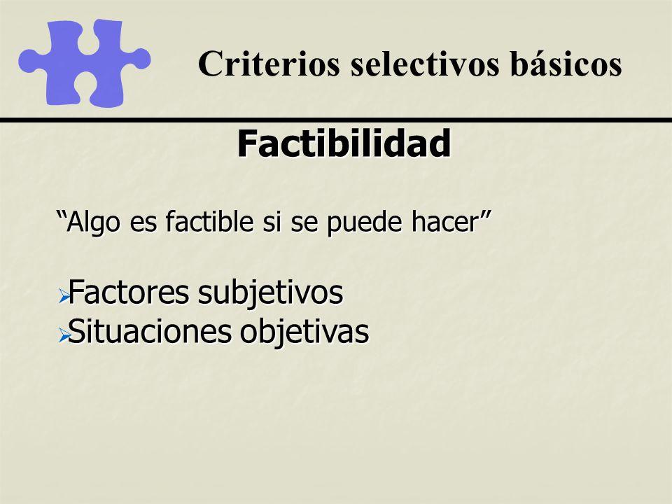Criterios selectivos básicos Factibilidad Algo es factible si se puede hacer Factores subjetivos Factores subjetivos Situaciones objetivas Situaciones