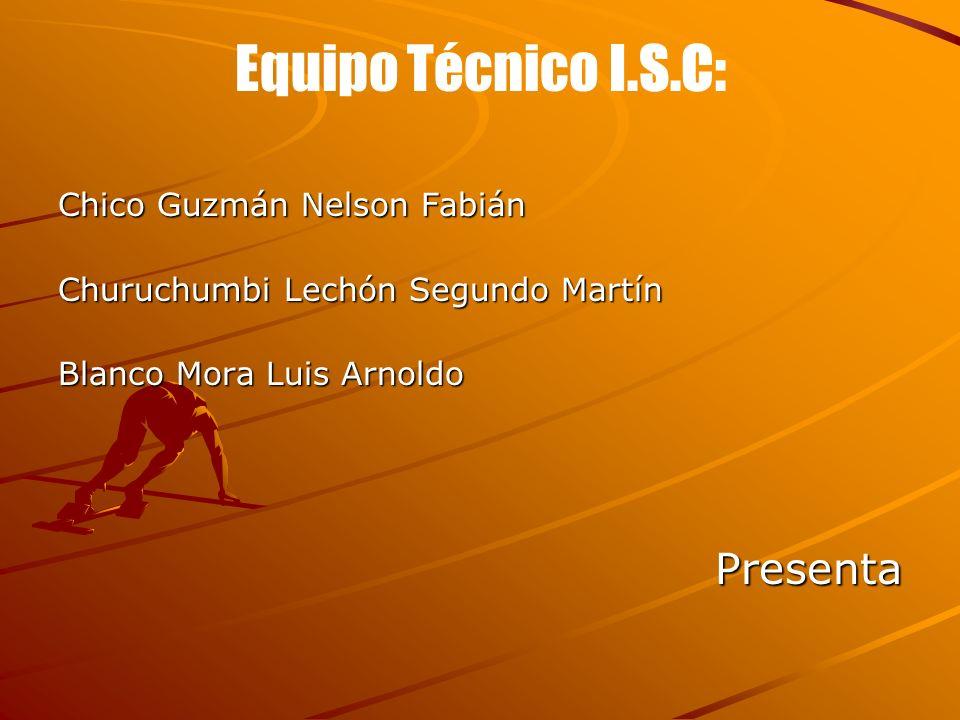 Equipo Técnico I.S.C: Chico Guzmán Nelson Fabián Churuchumbi Lechón Segundo Martín Blanco Mora Luis Arnoldo Presenta Presenta