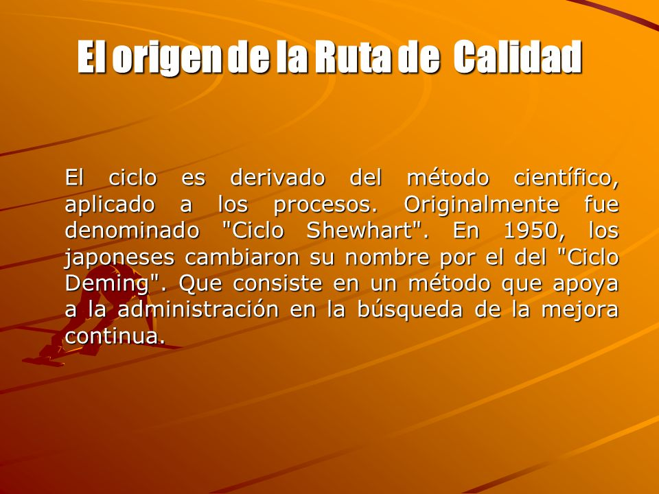 El origen de la Ruta de Calidad El ciclo es derivado del método científico, aplicado a los procesos. Originalmente fue denominado