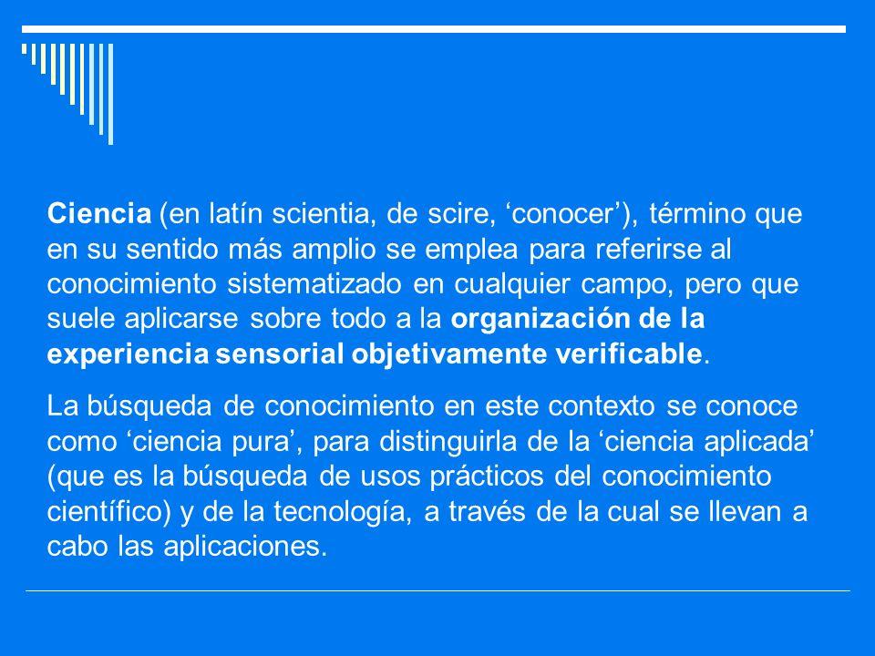 Ciencia (en latín scientia, de scire, conocer), término que en su sentido más amplio se emplea para referirse al conocimiento sistematizado en cualqui