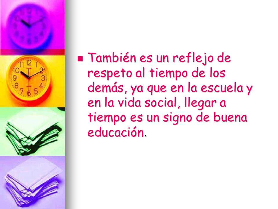 También es un reflejo de respeto al tiempo de los demás, ya que en la escuela y en la vida social, llegar a tiempo es un signo de buena educación. Tam