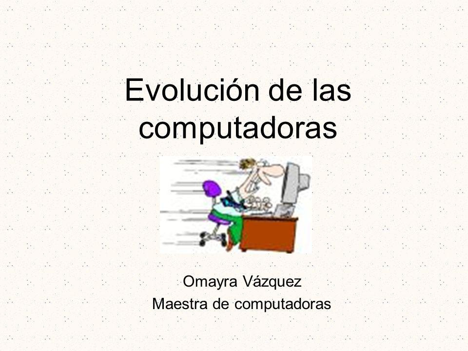 Evolución de las computadoras Omayra Vázquez Maestra de computadoras