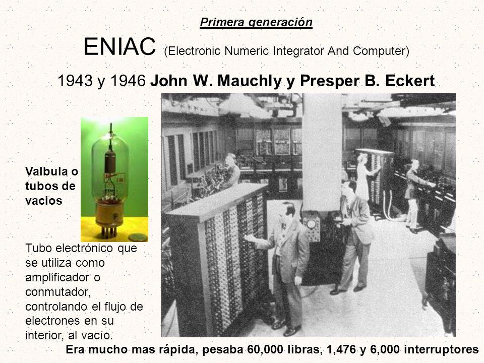 ENIAC (Electronic Numeric Integrator And Computer) 1943 y 1946 John W. Mauchly y Presper B. Eckert Primera generación Valbula o tubos de vacios Tubo e