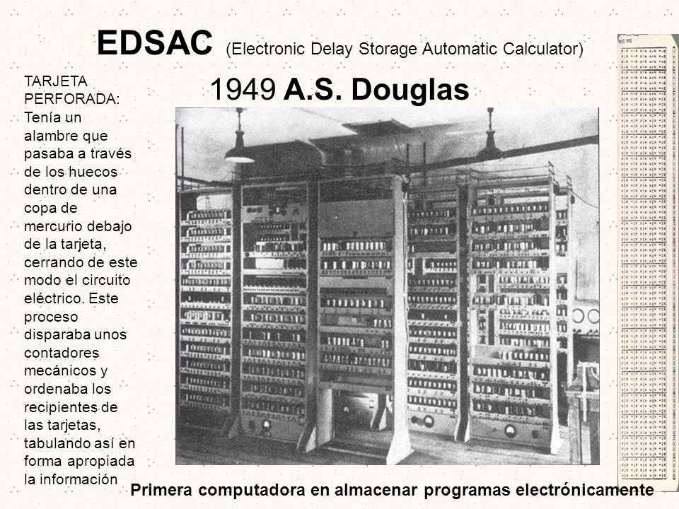 EDSAC (Electronic Delay Storage Automatic Calculator) 1949 A.S. Douglas TARJETA PERFORADA: Tenía un alambre que pasaba a través de los huecos dentro d