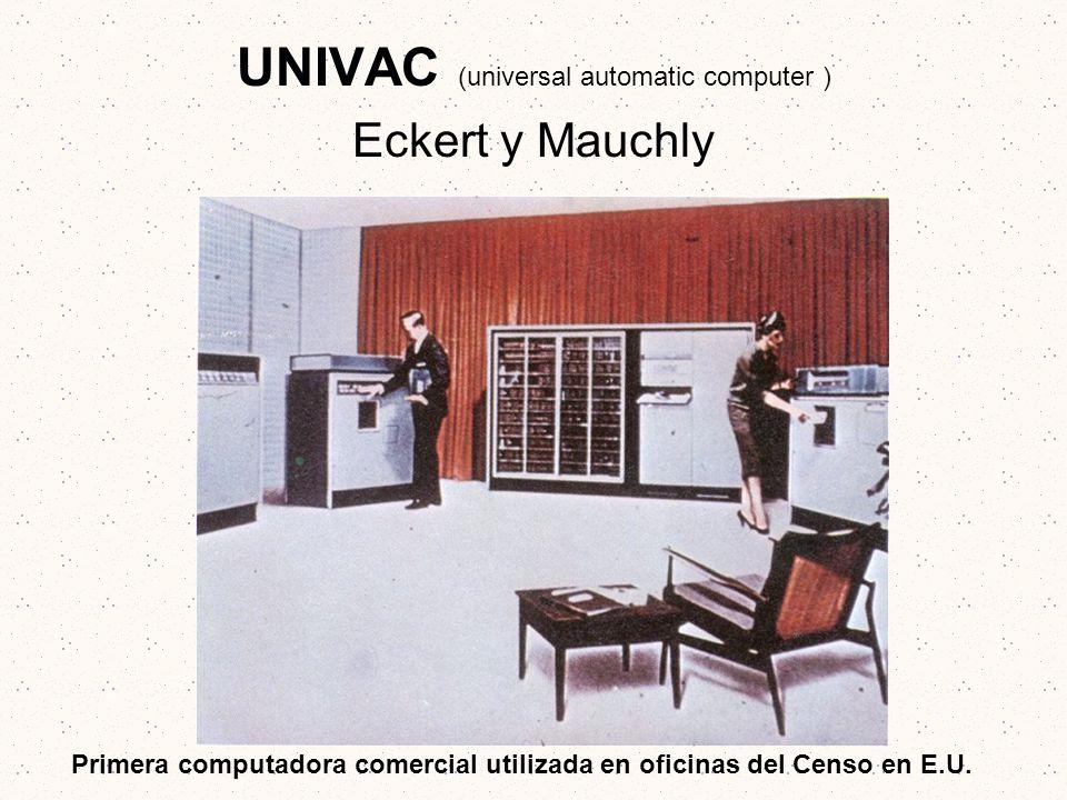 UNIVAC (universal automatic computer ) Eckert y Mauchly Primera computadora comercial utilizada en oficinas del Censo en E.U.