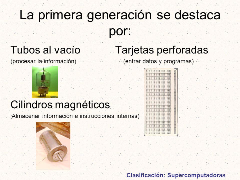 La primera generación se destaca por: Tubos al vacío Tarjetas perforadas (procesar la información) (entrar datos y programas) Cilindros magnéticos ( A