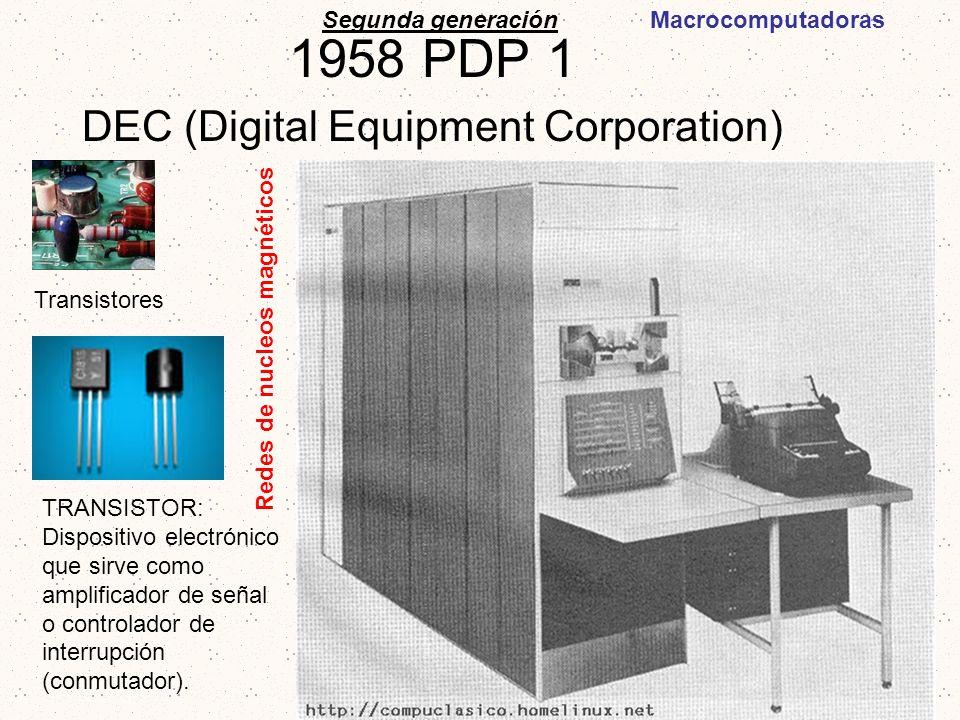 1958 PDP 1 DEC (Digital Equipment Corporation) Segunda generación Transistores TRANSISTOR: Dispositivo electrónico que sirve como amplificador de seña