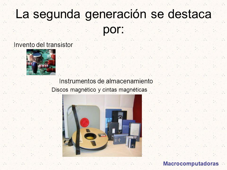 La segunda generación se destaca por: Invento del transistor Instrumentos de almacenamiento Discos magnético y cintas magnéticas Macrocomputadoras