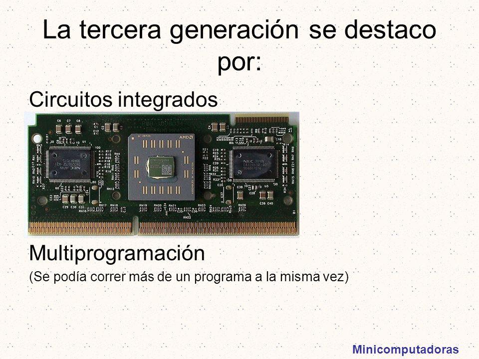 Minicomputadoras La tercera generación se destaco por: Circuitos integrados Multiprogramación (Se podía correr más de un programa a la misma vez)