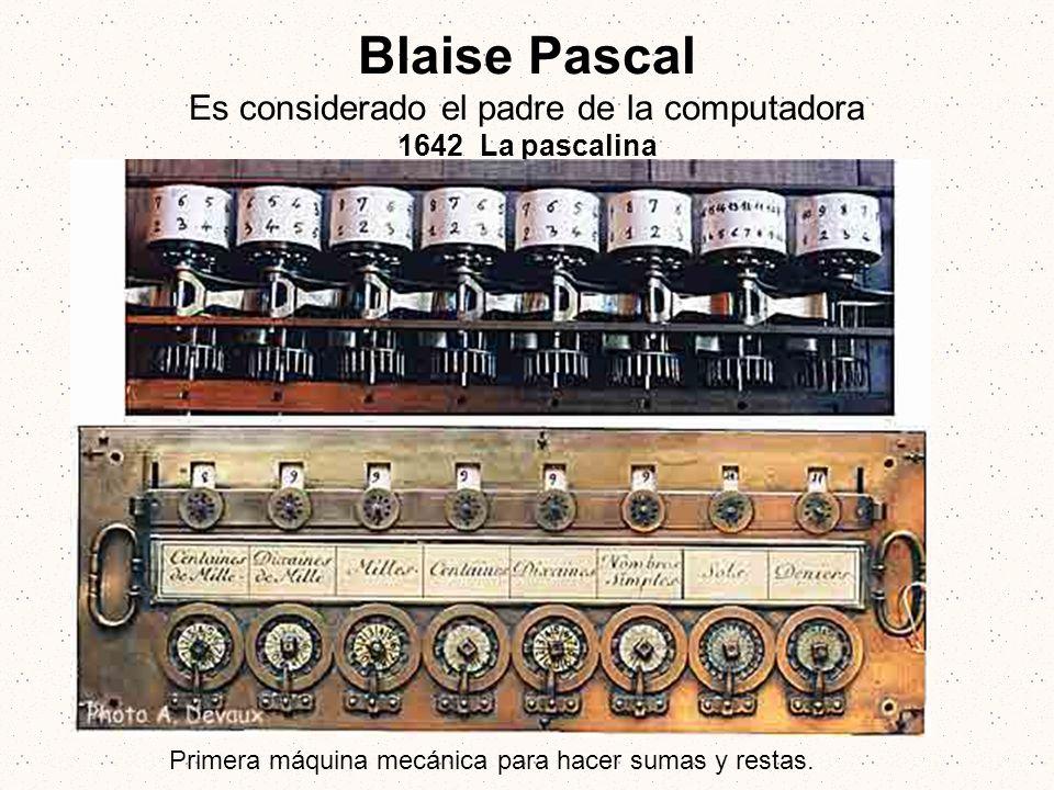 Blaise Pascal Es considerado el padre de la computadora 1642 La pascalina Primera máquina mecánica para hacer sumas y restas.