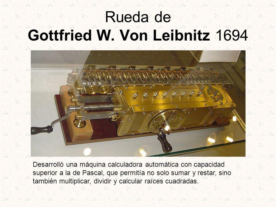 Rueda de Gottfried W. Von Leibnitz 1694 Desarrolló una máquina calculadora automática con capacidad superior a la de Pascal, que permitía no solo suma