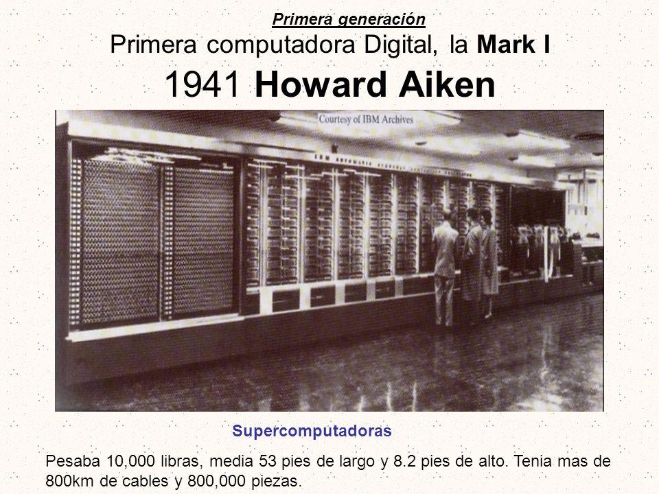 Primera computadora Digital, la Mark I 1941 Howard Aiken Pesaba 10,000 libras, media 53 pies de largo y 8.2 pies de alto. Tenia mas de 800km de cables
