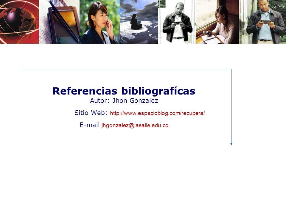 Referencias bibliografícas Autor: Jhon Gonzalez Sitio Web: http://www.espacioblog.com/recupera/ E-mail jhgonzalez@lasalle.edu.co