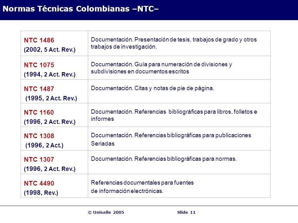 © Unisalle 2005Slide 11 Normas Técnicas Colombianas –NTC– NTC 1486 ( 2002, 5 Act. Rev.) Documentación. Presentación de tesis, trabajos de grado y otro