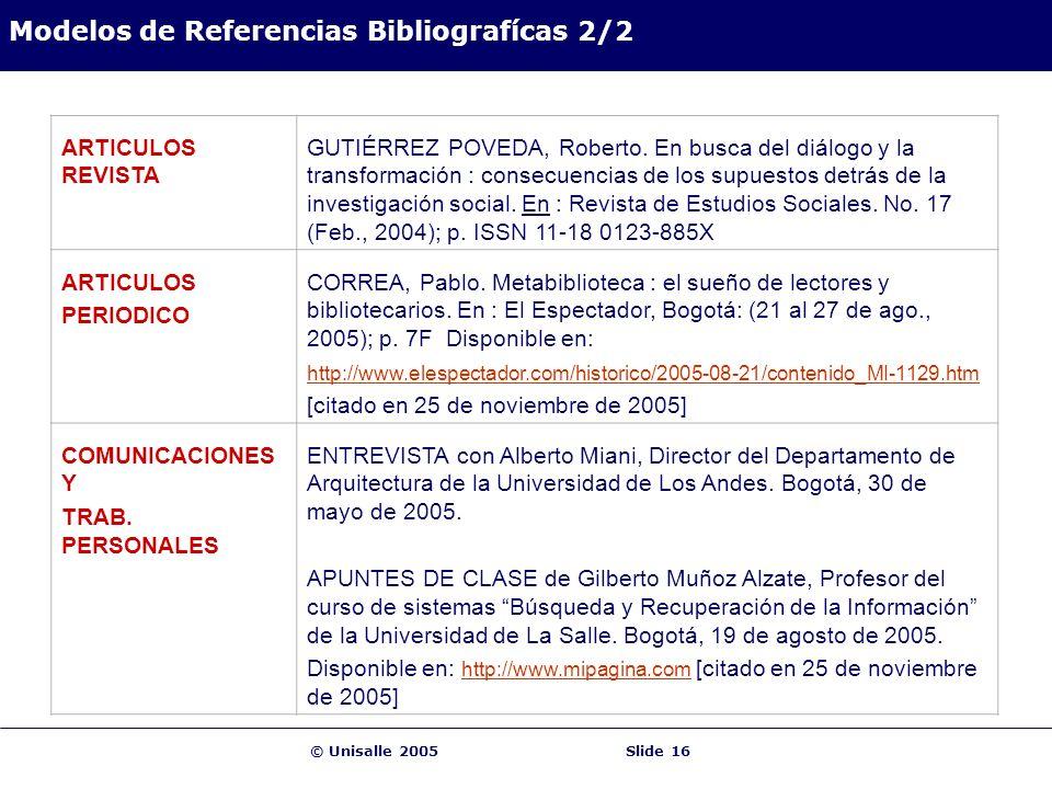 © Unisalle 2005Slide 16 Modelos de Referencias Bibliografícas 2/2 ARTICULOS REVISTA GUTIÉRREZ POVEDA, Roberto. En busca del diálogo y la transformació