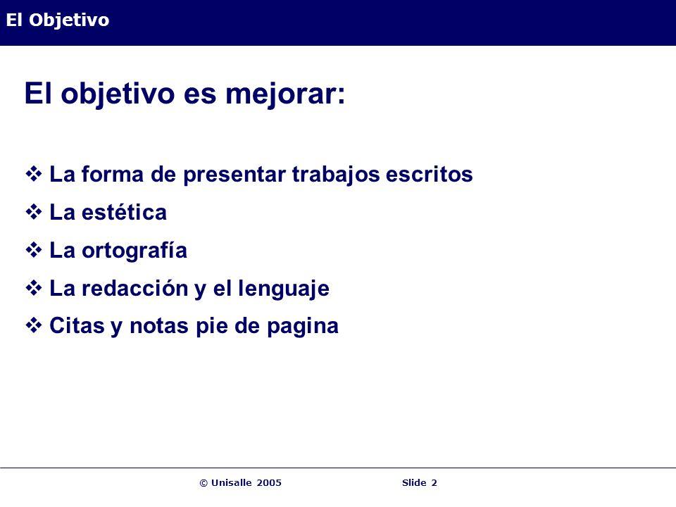 © Unisalle 2005Slide 2 El Objetivo El objetivo es mejorar: La forma de presentar trabajos escritos La estética La ortografía La redacción y el lenguaje Citas y notas pie de pagina