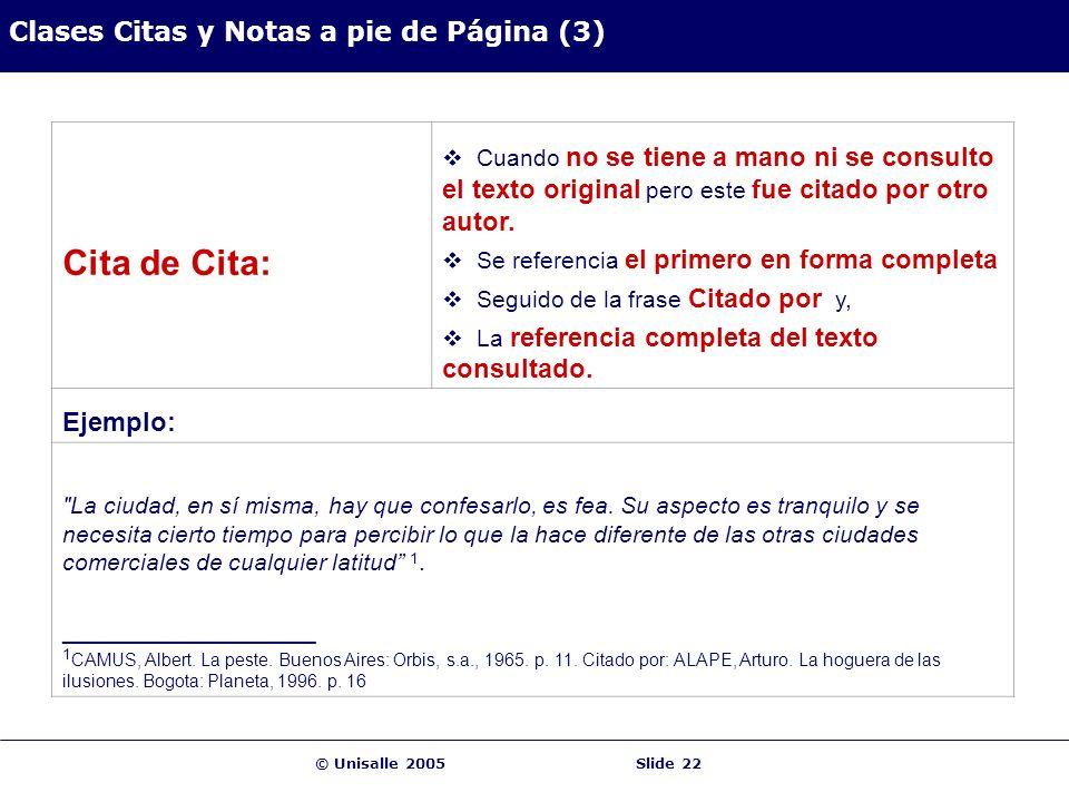 © Unisalle 2005Slide 22 Clases Citas y Notas a pie de Página (3) Cita de Cita: Cuando no se tiene a mano ni se consulto el texto original pero este fue citado por otro autor.