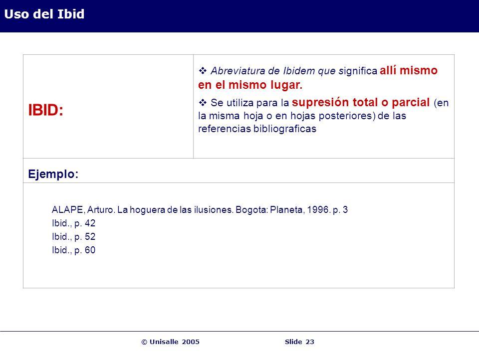 © Unisalle 2005Slide 23 Uso del Ibid IBID: Abreviatura de Ibidem que significa allí mismo en el mismo lugar. Se utiliza para la supresión total o parc