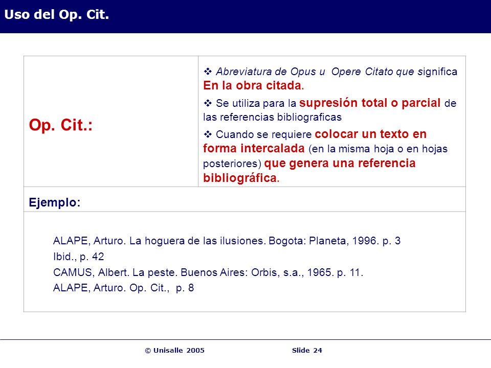 © Unisalle 2005Slide 24 Uso del Op. Cit. Op. Cit.: Abreviatura de Opus u Opere Citato que significa En la obra citada. Se utiliza para la supresión to