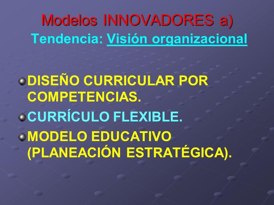 Modelos INNOVADORES a) Modelos INNOVADORES a) Tendencia: Visión organizacional DISEÑO CURRICULAR POR COMPETENCIAS. CURRÍCULO FLEXIBLE. MODELO EDUCATIV