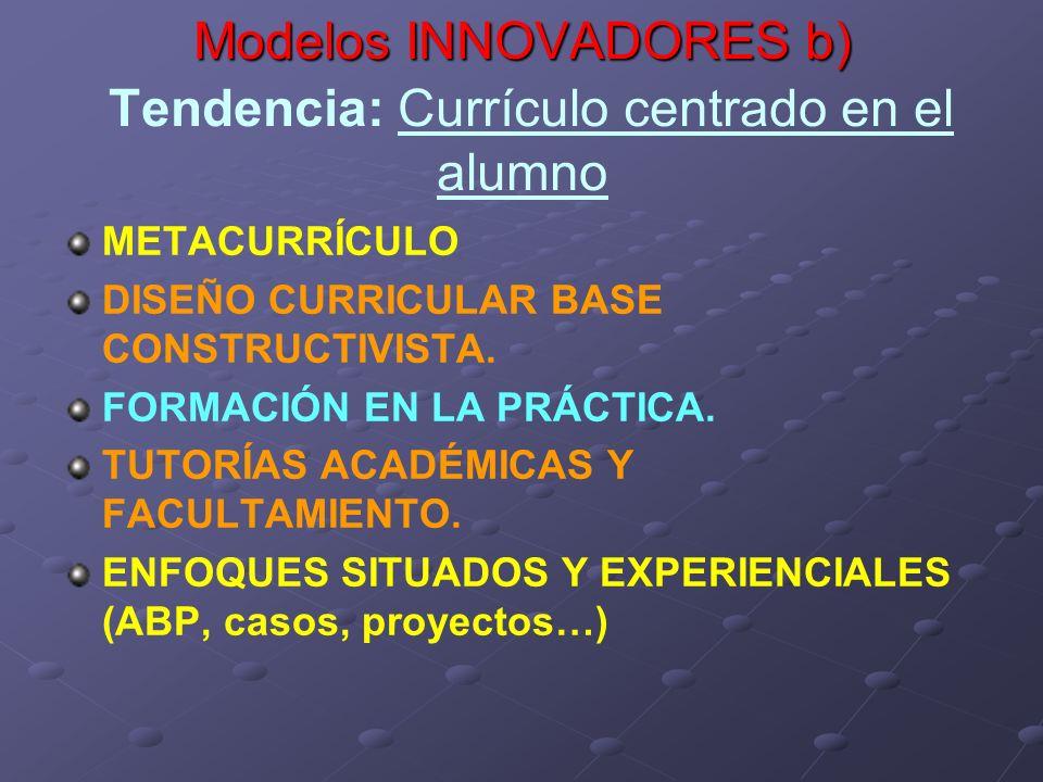 Modelos INNOVADORES b) Modelos INNOVADORES b) Tendencia: Currículo centrado en el alumno METACURRÍCULO DISEÑO CURRICULAR BASE CONSTRUCTIVISTA. FORMACI