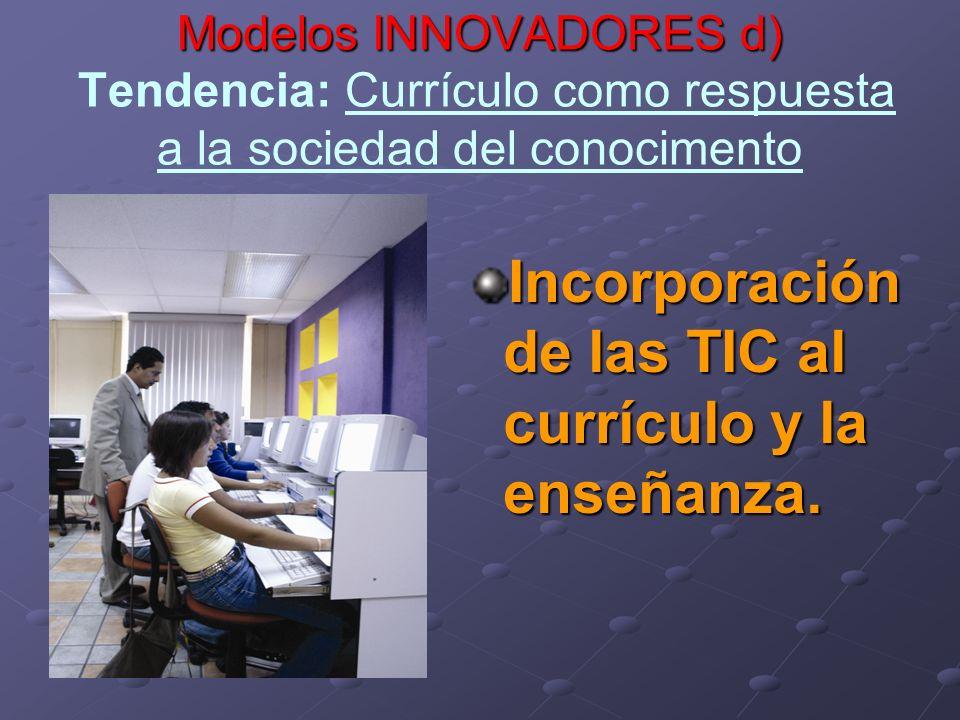 Modelos INNOVADORES d) Modelos INNOVADORES d) Tendencia: Currículo como respuesta a la sociedad del conocimento Incorporación de las TIC al currículo