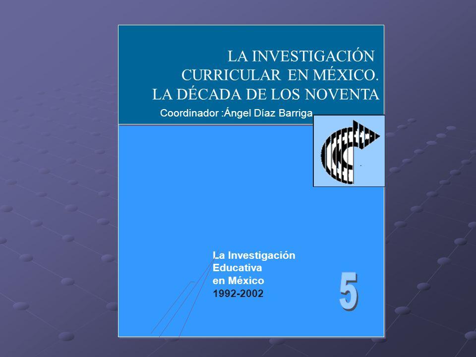 LA INVESTIGACIÓN CURRICULAR EN MÉXICO. LA DÉCADA DE LOS NOVENTA LA INVESTIGACIÓN CURRICULAR EN MÉXICO. LA DÉCADA DE LOS NOVENTA Coordinador :Ángel Día