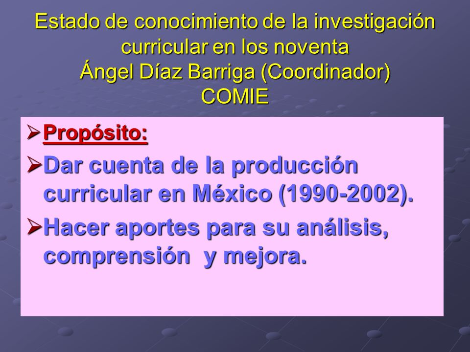 Estado de conocimiento de la investigación curricular en los noventa Ángel Díaz Barriga (Coordinador) COMIE Propósito: Propósito: Dar cuenta de la pro