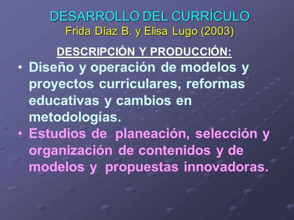 DESARROLLO DEL CURRÍCULO Frida Díaz B. y Elisa Lugo (2003) DESCRIPCIÓN Y PRODUCCIÓN: Diseño y operación de modelos y proyectos curriculares, reformas