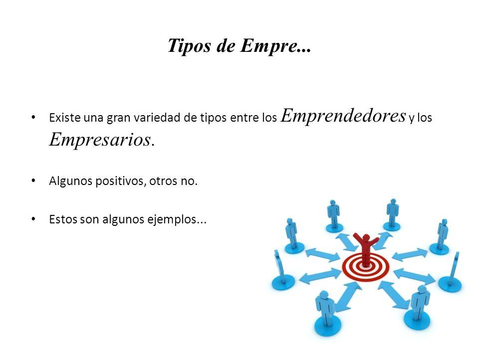 Tipos de Empre... Existe una gran variedad de tipos entre los Emprendedores y los Empresarios. Algunos positivos, otros no. Estos son algunos ejemplos