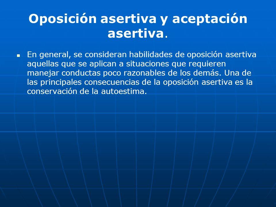 Oposición asertiva y aceptación asertiva. En general, se consideran habilidades de oposición asertiva aquellas que se aplican a situaciones que requie
