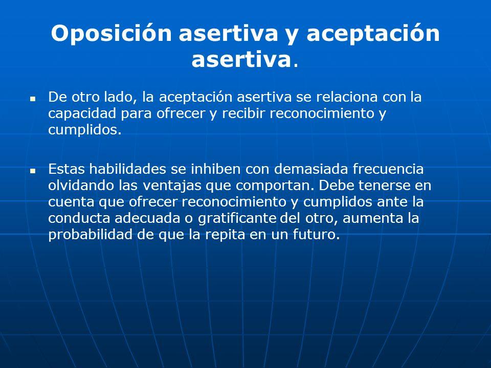 Oposición asertiva y aceptación asertiva. De otro lado, la aceptación asertiva se relaciona con la capacidad para ofrecer y recibir reconocimiento y c