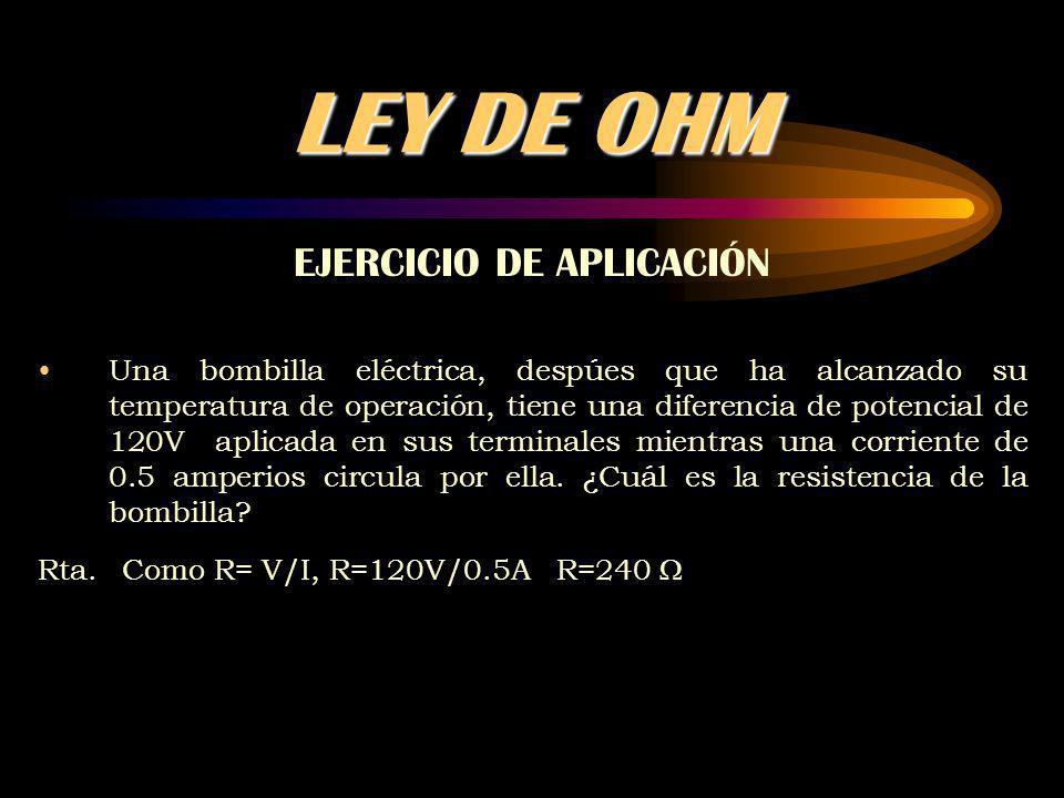 LEY DE OHM EJERCICIO DE APLICACIÓN Una bombilla eléctrica, despúes que ha alcanzado su temperatura de operación, tiene una diferencia de potencial de 120V aplicada en sus terminales mientras una corriente de 0.5 amperios circula por ella.