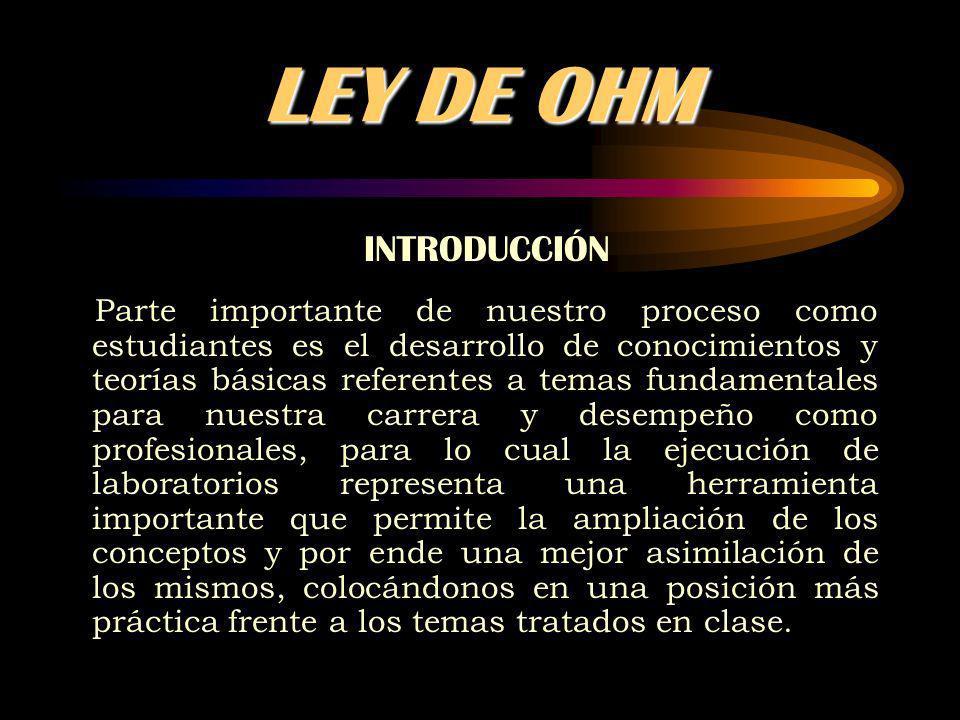 LEY DE OHM OBJETIVOS General: - Emplear la Ley de Ohm para determinar valores de resistencias Específicos: - Identificar algunos instrumentos de uso frecuente en el laboratorio de física.