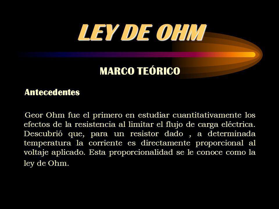 LEY DE OHM MARCO TEÓRICO Antecedentes Geor Ohm fue el primero en estudiar cuantitativamente los efectos de la resistencia al limitar el flujo de carga eléctrica.