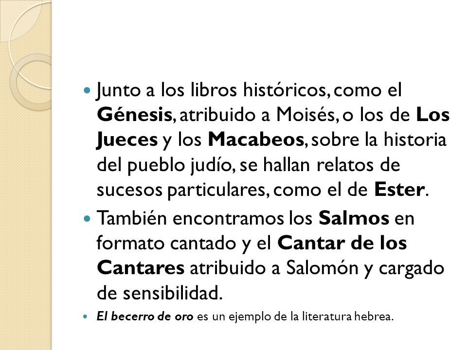 Junto a los libros históricos, como el Génesis, atribuido a Moisés, o los de Los Jueces y los Macabeos, sobre la historia del pueblo judío, se hallan