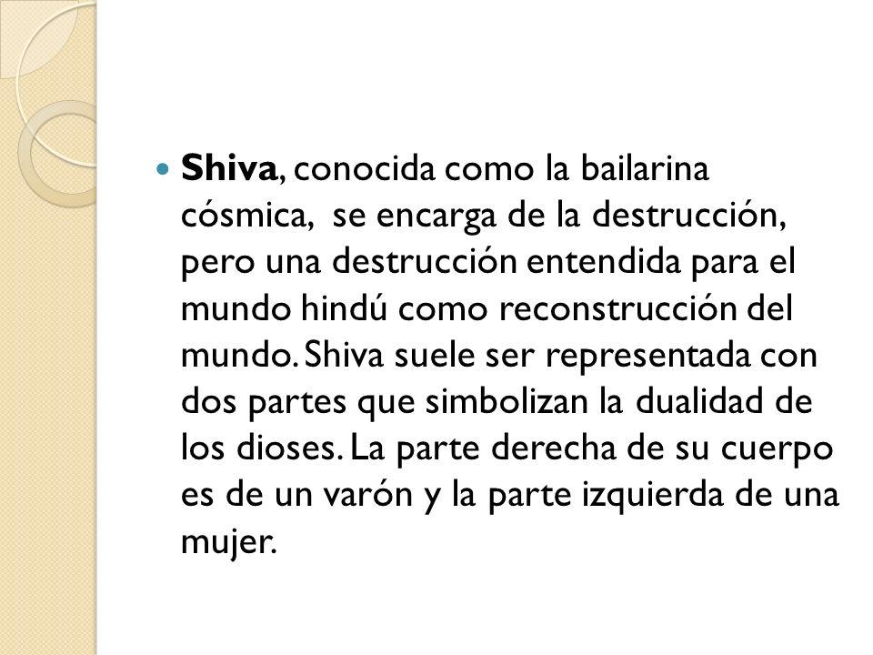 Shiva, conocida como la bailarina cósmica, se encarga de la destrucción, pero una destrucción entendida para el mundo hindú como reconstrucción del mu