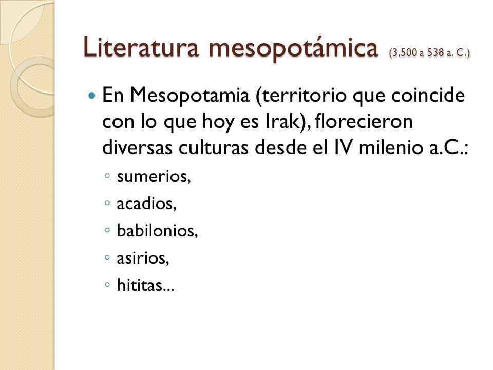 Literatura mesopotámica (3,500 a 538 a. C.) En Mesopotamia (territorio que coincide con lo que hoy es Irak), florecieron diversas culturas desde el IV
