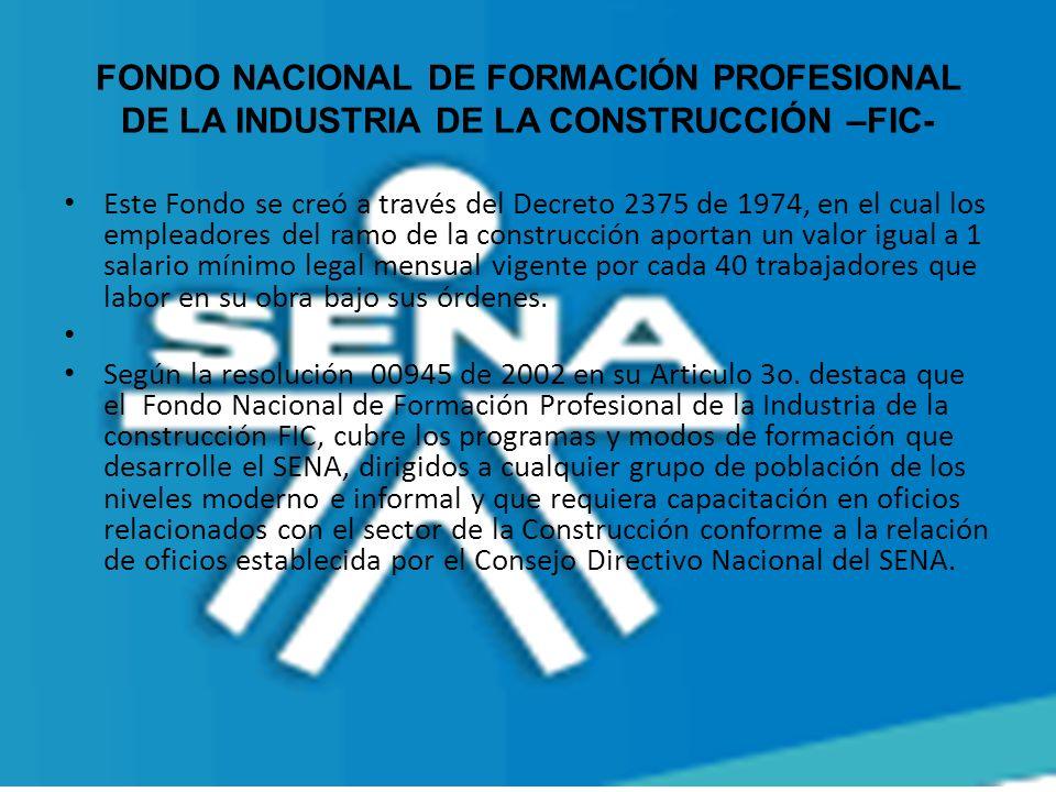 FONDO NACIONAL DE FORMACIÓN PROFESIONAL DE LA INDUSTRIA DE LA CONSTRUCCIÓN –FIC- Este Fondo se creó a través del Decreto 2375 de 1974, en el cual los