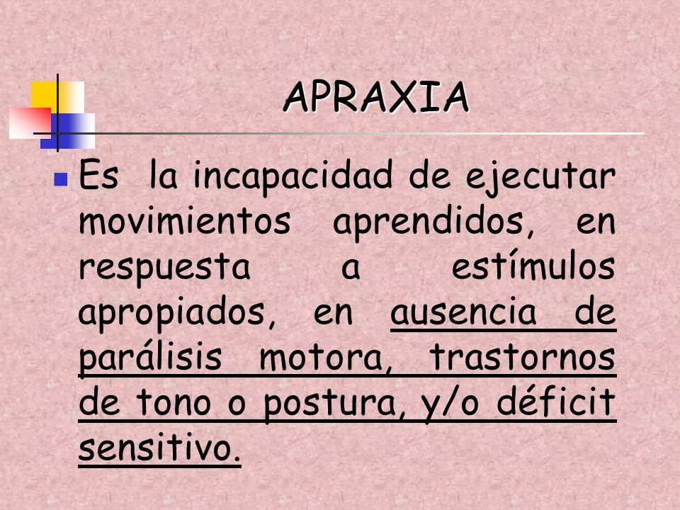APRAXIA Es la incapacidad de ejecutar movimientos aprendidos, en respuesta a estímulos apropiados, en ausencia de parálisis motora, trastornos de tono
